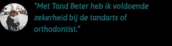 Met Tand Beter heb ik voldoende zekerheid bij de tandarts en de orthodontist
